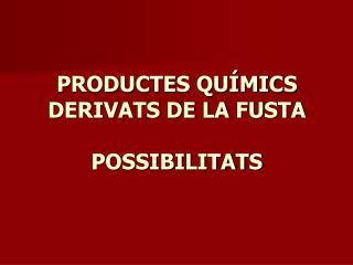 PRODUCTES QUÍMICS DERIVATS DE LA FUSTA POSSIBILITATS