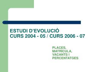 ESTUDI D'EVOLUCIÓ CURS 2004 - 05 / CURS 2006 - 07