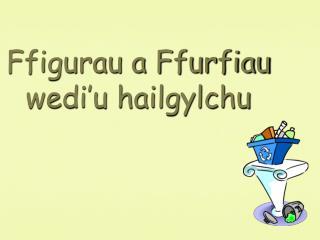 Ffigurau a Ffurfiau wedi'u hailgylchu