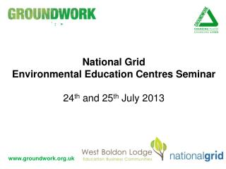 National Grid  Environmental Education Centres Seminar 24 th  and 25 th  July 2013