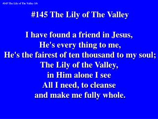 #145 The Lily of The Valley I have found a friend in Jesus,  He's every thing to me,