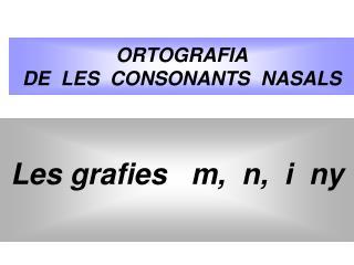 ORTOGRAFIA DE  LES  CONSONANTS  NASALS