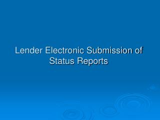 Lender Electronic Submission of Status Reports
