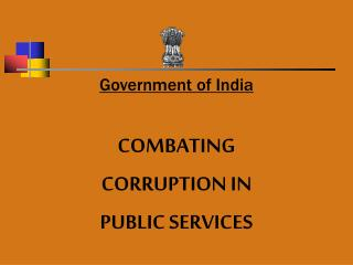 Government of India  COMBATING  CORRUPTION IN  PUBLIC SERVICES
