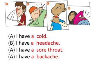 (A) I have  a  cold. (B) I have  a  headache. (A) I have  a  sore throat. (A) I have  a  backache.