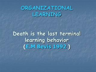 ORGANIZATIONAL LEARNING Death is the last terminal learning behavior ( E.M Bevis 1992  )