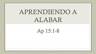 APRENDIENDO A  ALABAR