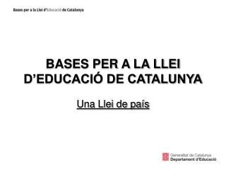 BASES PER A LA LLEI D'EDUCACIÓ DE CATALUNYA