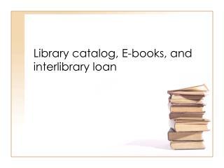 Library catalog, E-books, and interlibrary loan
