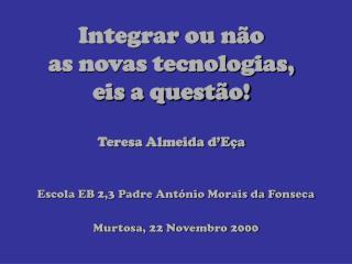 Integrar ou não as novas tecnologias, eis a questão! Teresa Almeida d'Eça