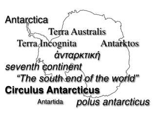 Antarctica Terra Australis        Terra Incognita          Antarktos ἀνταρκτική