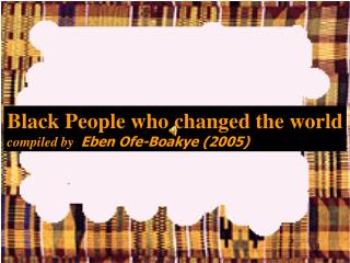 Black People who changed the world compiled by   Eben Ofe-Boakye (2005)