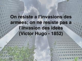 On resiste a l'invasions des armees; on ne resiste pas a l'invasion des idees (Victor Hugo - 1852)