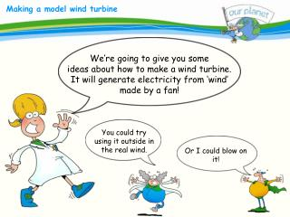 We re going to give you some  ideas about how to make a wind turbine. It will generate electricity from  wind  made by a