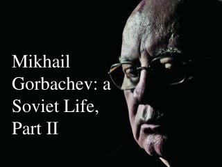 Mikhail Gorbachev: a Soviet Life, Part II