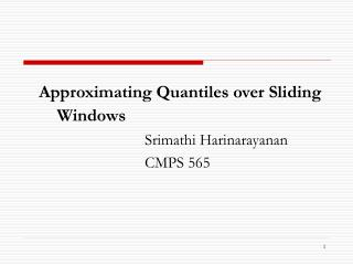 Approximating Quantiles over Sliding Windows 				Srimathi Harinarayanan 				CMPS 565
