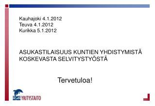 Kauhajoki 4.1.2012 Teuva 4.1.2012 Kurikka 5.1.2012 ASUKASTILAISUUS KUNTIEN YHDISTYMISTÄ