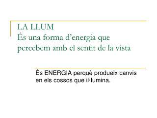 LA LLUM És una forma d'energia que percebem amb el sentit de la vista