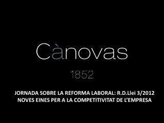 JORNADA SOBRE LA REFORMA LABORAL: R.D.Llei 3/2012 NOVES EINES PER A LA COMPETITIVITAT DE L'EMPRESA