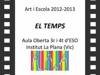 Art i  Escola  2012-2013 EL TEMPS Aula  Oberta  3r i 4t  d'ESO Institut  La Plana (Vic)