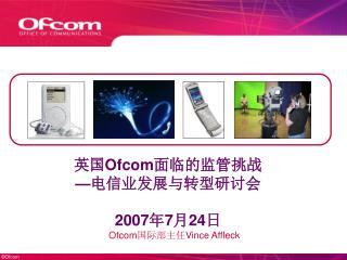 英国 Ofcom 面临的监管挑战 — 电信业发展与转型研讨会 2007 年 7 月 24 日
