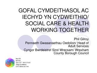 GOFAL CYMDEITHASOL AC IECHYD YN CYDWEITHIO/ SOCIAL CARE & HEALTH WORKING TOGETHER