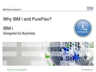 Why IBM i and PureFlex? IBM i