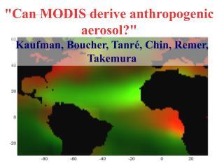 """Can MODIS derive anthropogenic aerosol?"" Kaufman, Boucher, Tanré, Chin, Remer, Takemura"