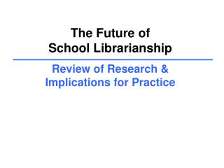 The Future of  School Librarianship  Review of Research   Implications for Practice