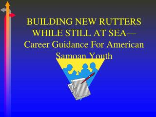 BUILDING NEW RUTTERS WHILE STILL AT SEA—Career Guidance For American Samoan Youth