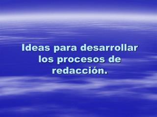 Ideas para desarrollar los procesos de redacción.