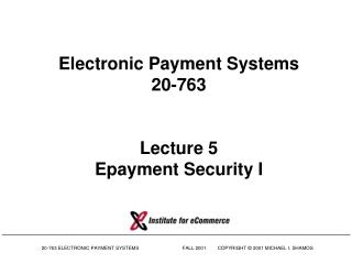 Electronic Payment Systems 20-763 Lecture 5 Epayment Security I