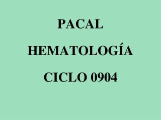 PACAL HEMATOLOGÍA CICLO 0904