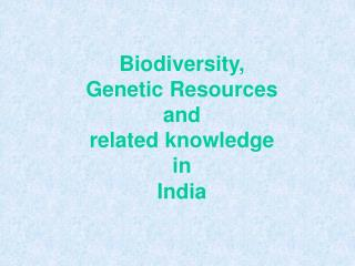 Biodiversity,  Genetic Resources  and  related knowledge  in  India
