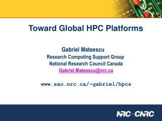 Toward Global HPC Platforms Gabriel Mateescu      Research Computing Support Group
