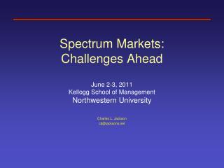 Spectrum Markets:  Challenges Ahead  June 2-3, 2011 Kellogg School of Management Northwestern University