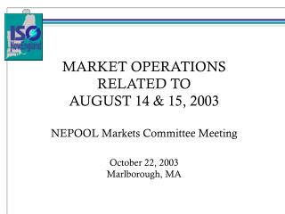 MARKET OPERATIONS RELATED TO AUGUST 14 & 15, 2003 NEPOOL Markets Committee Meeting