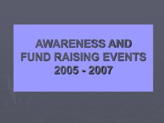 AWARENESS AND FUND RAISING EVENTS 2005 - 2007