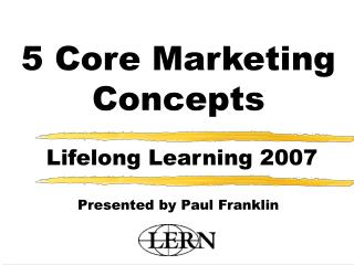 5 Core Marketing Concepts   Lifelong Learning 2007  Presented by Paul Franklin