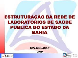 ESTRUTURAÇÃO DA REDE DE LABORATÓRIOS DE SAÚDE PÚBLICA DO ESTADO DA BAHIA SUVISA/LACEN 2010