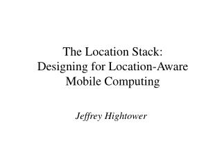 The Location Stack: Designing for Location-Aware Mobile Computing