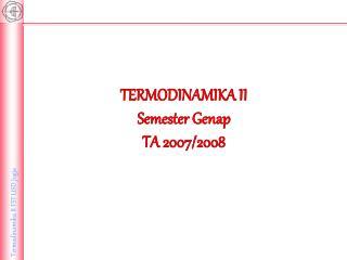 TERMODINAMIKA II Semester Genap TA 2007/2008