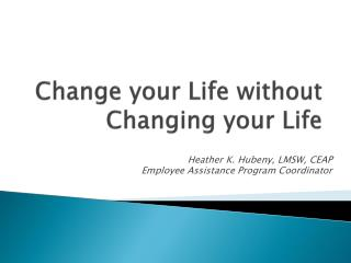 Change your Life without Changing your Life