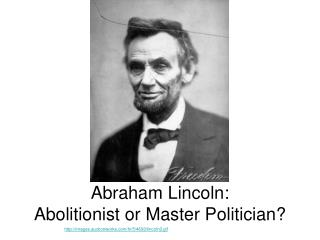 Abraham Lincoln: Abolitionist or Master Politician?