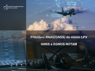 Přiblížení RNAV(GNSS) do minim LPV  GNSS a EGNOS NOTAM