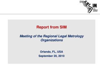 Report from SIM Meeting of the Regional Legal Metrology Organizations Orlando, FL, USA