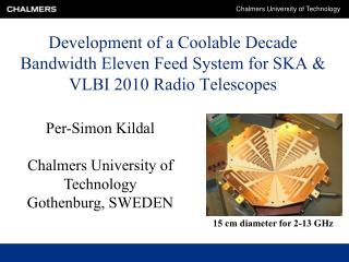 Development of a Coolable Decade Bandwidth Eleven Feed System for SKA & VLBI 2010 Radio Telescopes