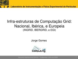 Infra-estruturas de Computação Grid: Nacional, Ibérica, e Europeia (INGRID, IBERGRID, e EGI)