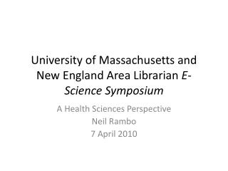 University of Massachusetts and New England Area Librarian  E - Science Symposium