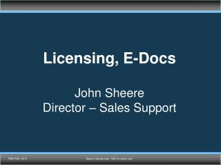 Licensing, E-Docs John Sheere Director – Sales Support